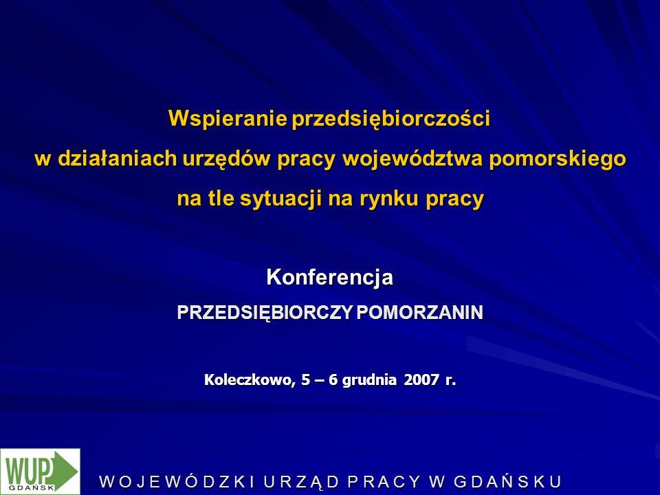 W O J E W Ó D Z K I U R Z Ą D P R A C Y W G D A Ń S K U Wspieranie przedsiębiorczości w działaniach urzędów pracy województwa pomorskiego na tle sytuacji na rynku pracy Konferencja PRZEDSIĘBIORCZY POMORZANIN Koleczkowo, 5 – 6 grudnia 2007 r.