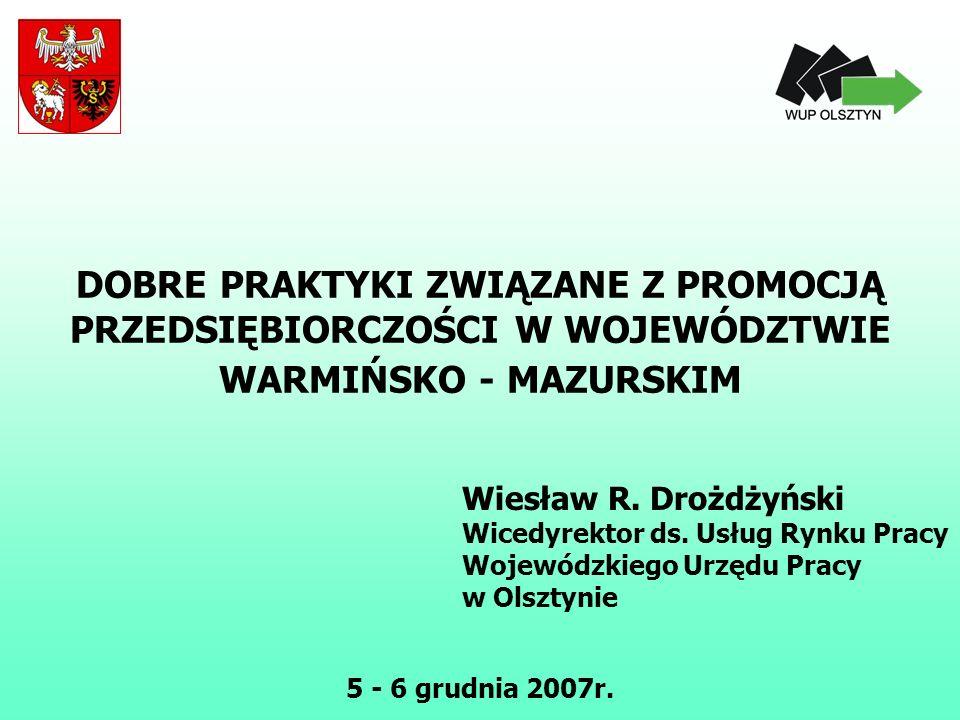 DOBRE PRAKTYKI ZWIĄZANE Z PROMOCJĄ PRZEDSIĘBIORCZOŚCI W WOJEWÓDZTWIE WARMIŃSKO - MAZURSKIM Wiesław R. Drożdżyński Wicedyrektor ds. Usług Rynku Pracy W