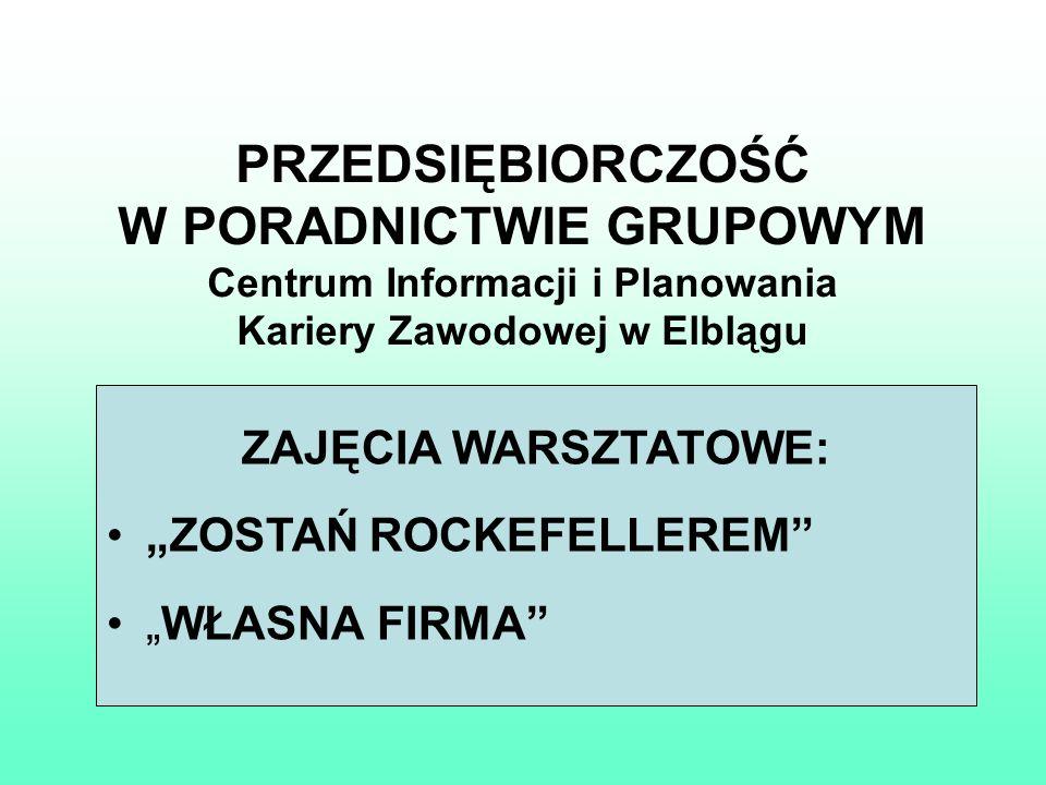 PRZEDSIĘBIORCZOŚĆ W PORADNICTWIE GRUPOWYM Centrum Informacji i Planowania Kariery Zawodowej w Elblągu ZAJĘCIA WARSZTATOWE: ZOSTAŃ ROCKEFELLEREM WŁASNA