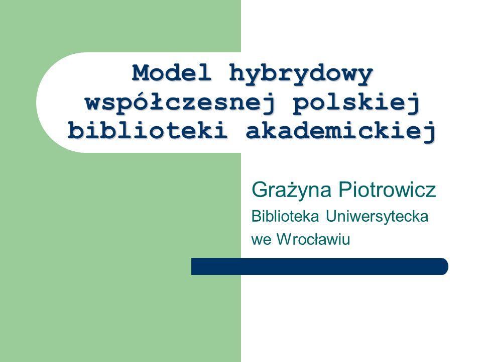 Model hybrydowy współczesnej polskiej biblioteki akademickiej Grażyna Piotrowicz Biblioteka Uniwersytecka we Wrocławiu