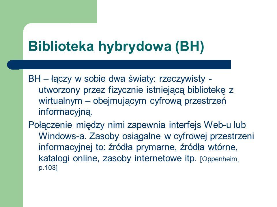 Biblioteka hybrydowa (BH) BH – łączy w sobie dwa światy: rzeczywisty - utworzony przez fizycznie istniejącą bibliotekę z wirtualnym – obejmującym cyfr