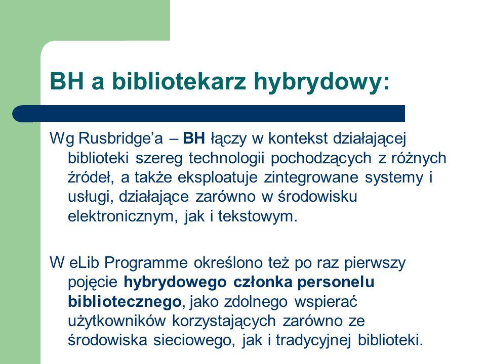 BH a bibliotekarz hybrydowy: Wg Rusbridgea – BH łączy w kontekst działającej biblioteki szereg technologii pochodzących z różnych źródeł, a także eksp