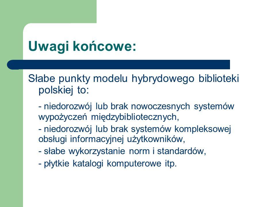 Uwagi końcowe: Słabe punkty modelu hybrydowego biblioteki polskiej to: - niedorozwój lub brak nowoczesnych systemów wypożyczeń międzybibliotecznych, -