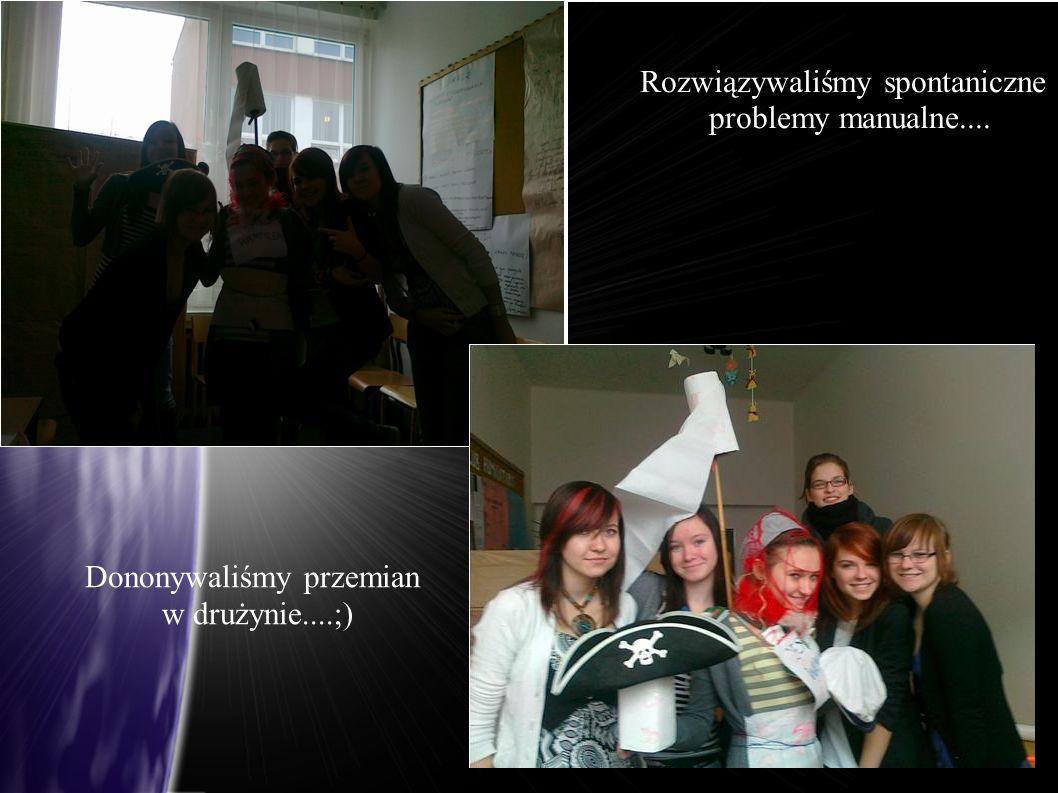 Rozwiązywaliśmy spontaniczne problemy manualne.... Dononywaliśmy przemian w drużynie....;)