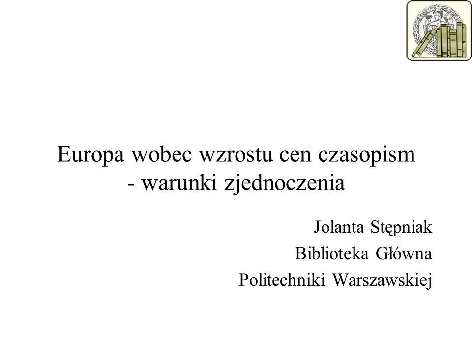 Europa wobec wzrostu cen czasopism - warunki zjednoczenia Jolanta Stępniak Biblioteka Główna Politechniki Warszawskiej