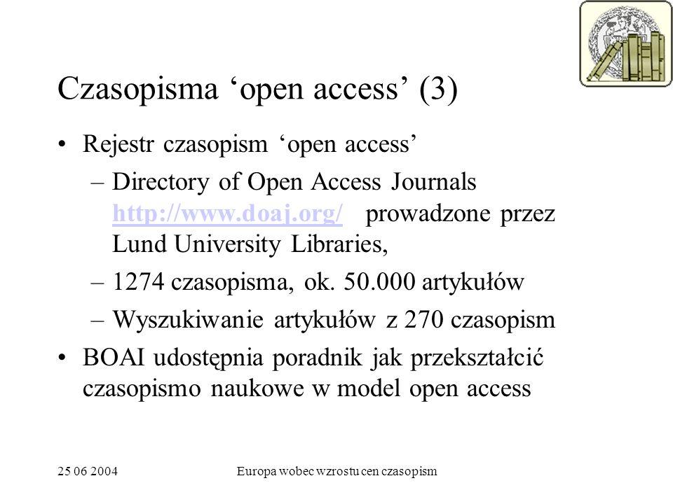 25 06 2004Europa wobec wzrostu cen czasopism Czasopisma open access (3) Rejestr czasopism open access –Directory of Open Access Journals http://www.doaj.org/ prowadzone przez Lund University Libraries, http://www.doaj.org/ –1274 czasopisma, ok.