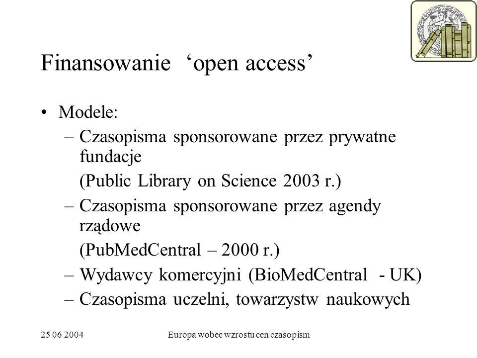25 06 2004Europa wobec wzrostu cen czasopism Finansowanie open access Modele: –Czasopisma sponsorowane przez prywatne fundacje (Public Library on Science 2003 r.) –Czasopisma sponsorowane przez agendy rządowe (PubMedCentral – 2000 r.) –Wydawcy komercyjni (BioMedCentral - UK) –Czasopisma uczelni, towarzystw naukowych