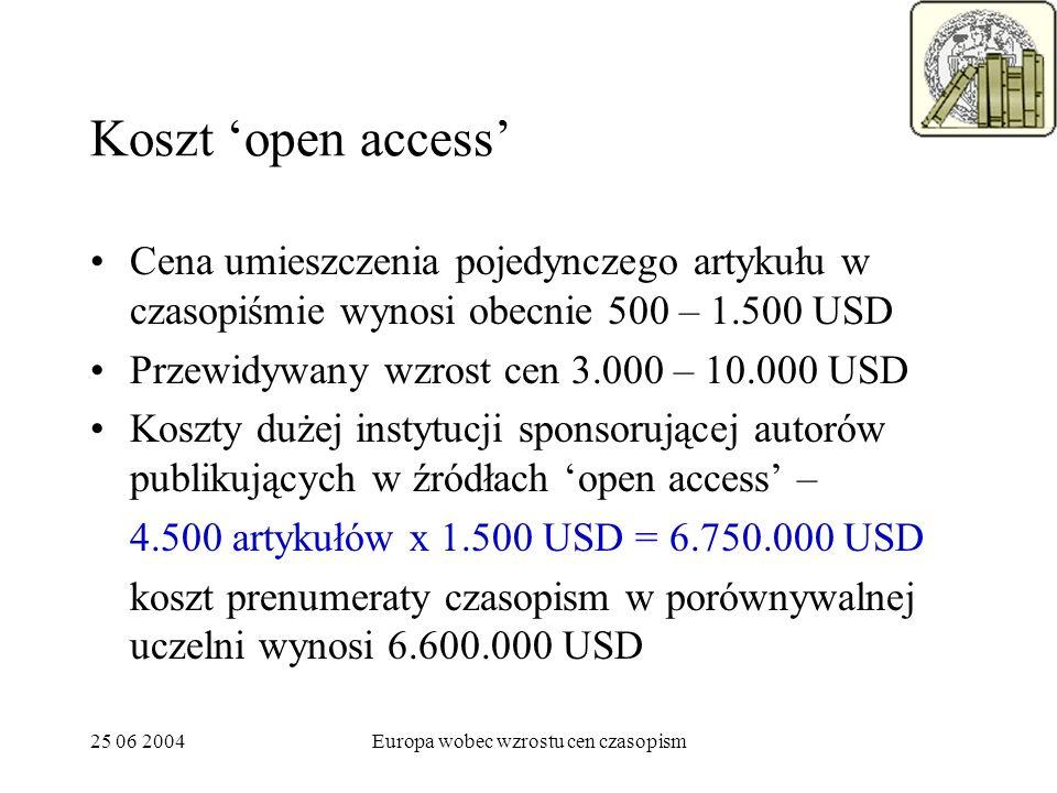 25 06 2004Europa wobec wzrostu cen czasopism Koszt open access Cena umieszczenia pojedynczego artykułu w czasopiśmie wynosi obecnie 500 – 1.500 USD Przewidywany wzrost cen 3.000 – 10.000 USD Koszty dużej instytucji sponsorującej autorów publikujących w źródłach open access – 4.500 artykułów x 1.500 USD = 6.750.000 USD koszt prenumeraty czasopism w porównywalnej uczelni wynosi 6.600.000 USD