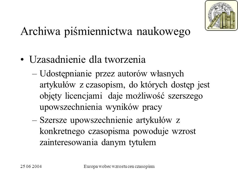 25 06 2004Europa wobec wzrostu cen czasopism Archiwa piśmiennictwa naukowego Uzasadnienie dla tworzenia –Udostępnianie przez autorów własnych artykułó