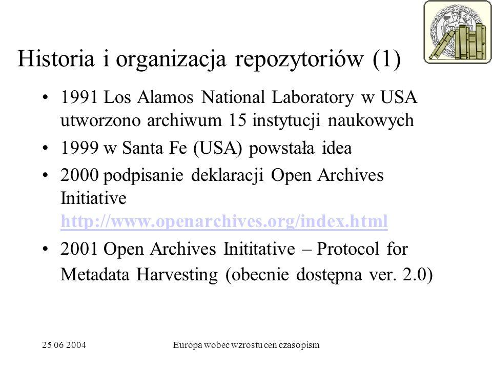 25 06 2004Europa wobec wzrostu cen czasopism Historia i organizacja repozytoriów (1) 1991 Los Alamos National Laboratory w USA utworzono archiwum 15 instytucji naukowych 1999 w Santa Fe (USA) powstała idea 2000 podpisanie deklaracji Open Archives Initiative http://www.openarchives.org/index.html http://www.openarchives.org/index.html 2001 Open Archives Inititative – Protocol for Metadata Harvesting (obecnie dostępna ver.