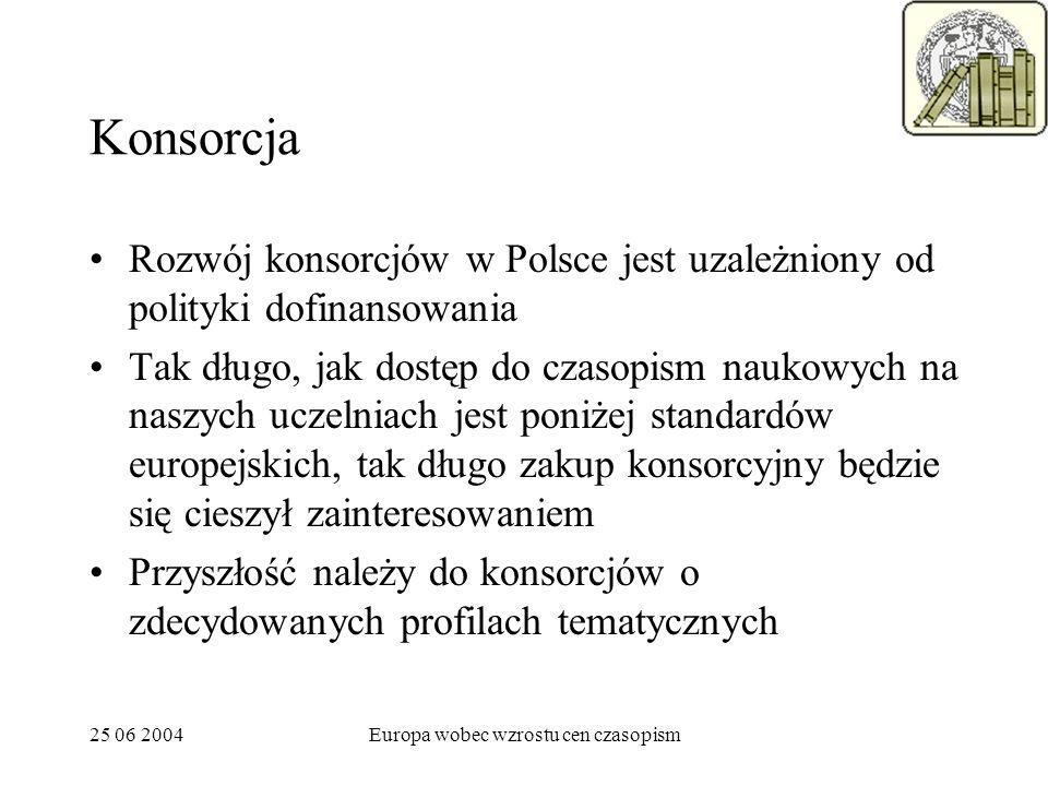 25 06 2004Europa wobec wzrostu cen czasopism Konsorcja Rozwój konsorcjów w Polsce jest uzależniony od polityki dofinansowania Tak długo, jak dostęp do czasopism naukowych na naszych uczelniach jest poniżej standardów europejskich, tak długo zakup konsorcyjny będzie się cieszył zainteresowaniem Przyszłość należy do konsorcjów o zdecydowanych profilach tematycznych