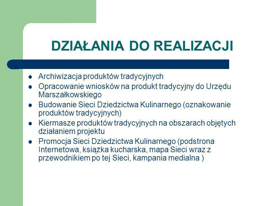 DZIAŁANIA DO REALIZACJI Archiwizacja produktów tradycyjnych Opracowanie wniosków na produkt tradycyjny do Urzędu Marszałkowskiego Budowanie Sieci Dzie
