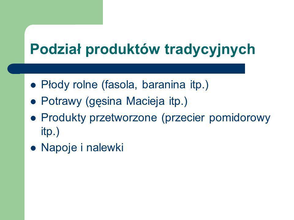 Podział produktów tradycyjnych Płody rolne (fasola, baranina itp.) Potrawy (gęsina Macieja itp.) Produkty przetworzone (przecier pomidorowy itp.) Napoje i nalewki