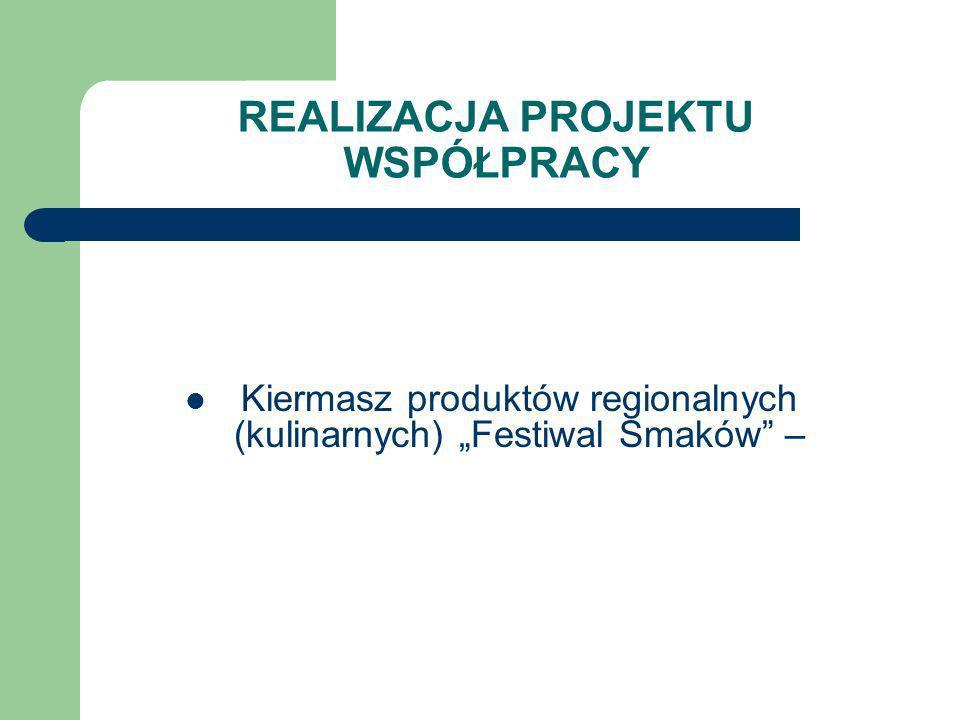 REALIZACJA PROJEKTU WSPÓŁPRACY Kiermasz produktów regionalnych (kulinarnych) Festiwal Smaków –