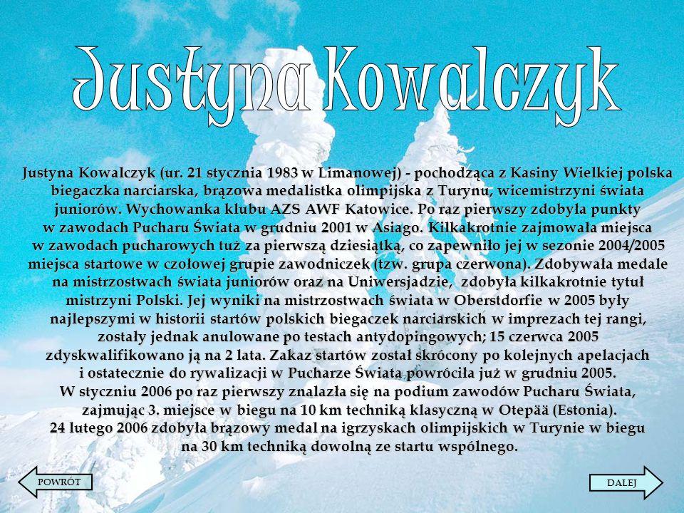 Justyna Kowalczyk (ur. 21 stycznia 1983 w Limanowej) - pochodząca z Kasiny Wielkiej polska biegaczka narciarska, brązowa medalistka olimpijska z Turyn