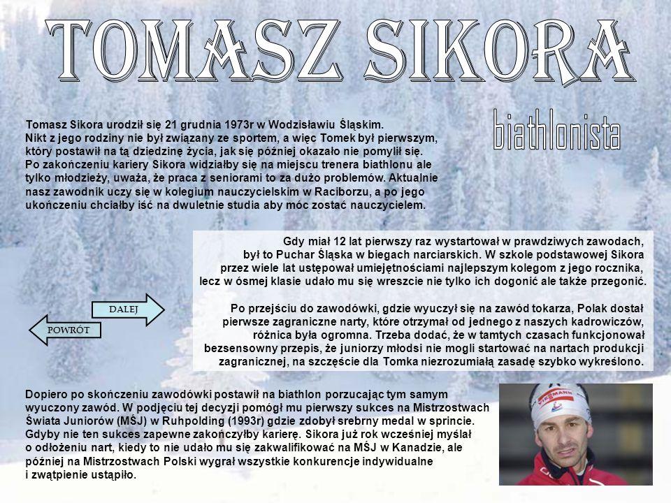 Tomasz Sikora urodził się 21 grudnia 1973r w Wodzisławiu Śląskim. Nikt z jego rodziny nie był związany ze sportem, a więc Tomek był pierwszym, który p