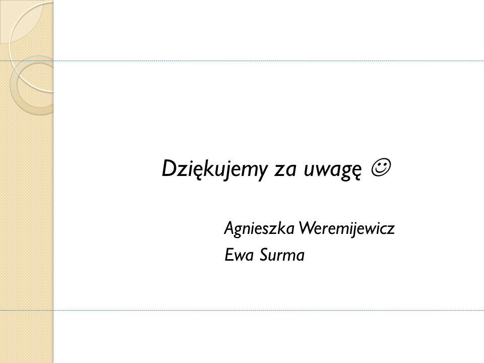 Dziękujemy za uwagę Agnieszka Weremijewicz Ewa Surma