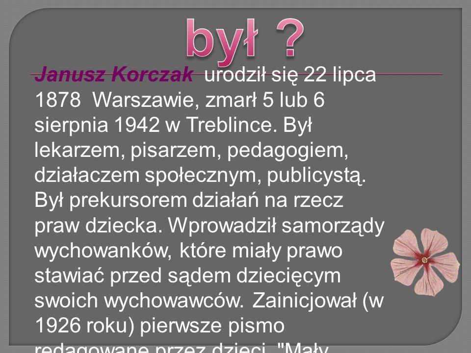 Janusz Korczak urodził się 22 lipca 1878 Warszawie, zmarł 5 lub 6 sierpnia 1942 w Treblince. Był lekarzem, pisarzem, pedagogiem, działaczem społecznym