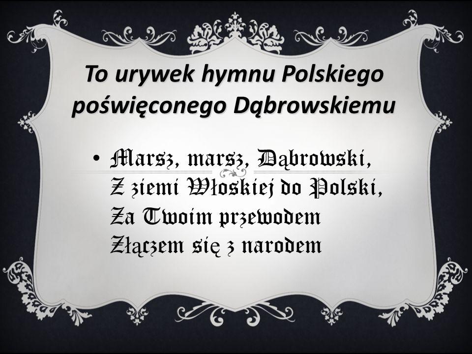 To urywek hymnu Polskiego poświęconego Dąbrowskiemu Marsz, marsz, D ą browski, Z ziemi W ł oskiej do Polski, Za Twoim przewodem Z łą czem si ę z narodem