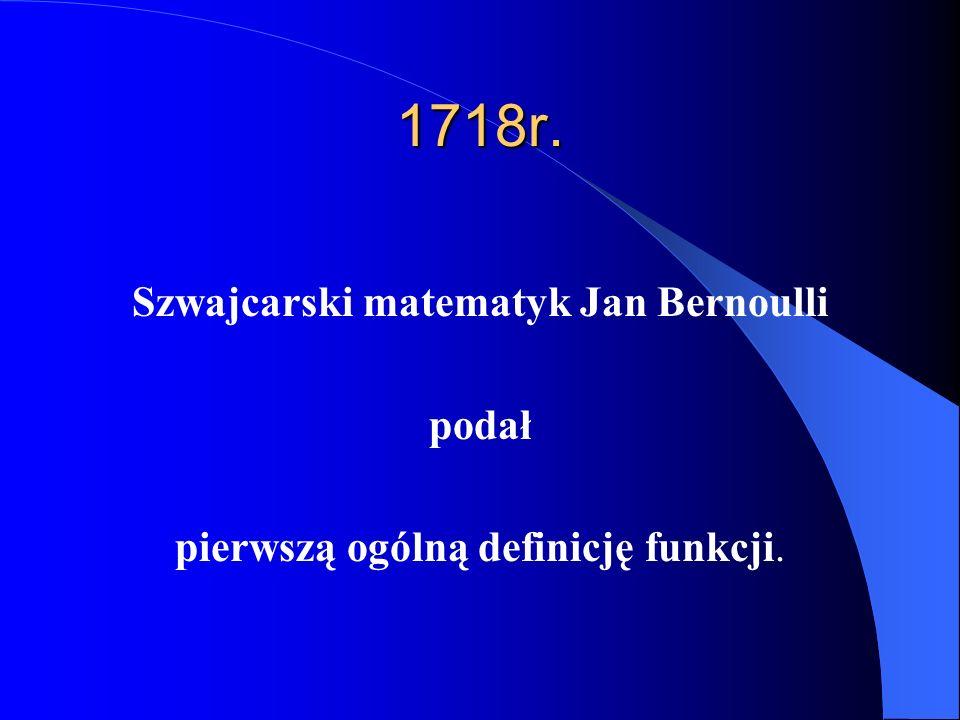 1718r. Szwajcarski matematyk Jan Bernoulli podał pierwszą ogólną definicję funkcji.