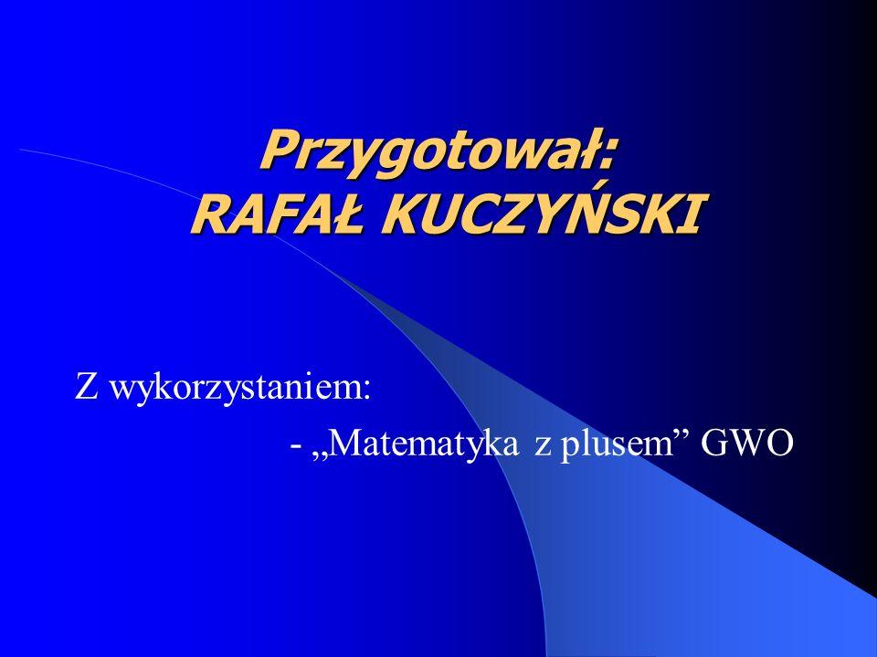 Przygotował: RAFAŁ KUCZYŃSKI Z wykorzystaniem: - Matematyka z plusem GWO