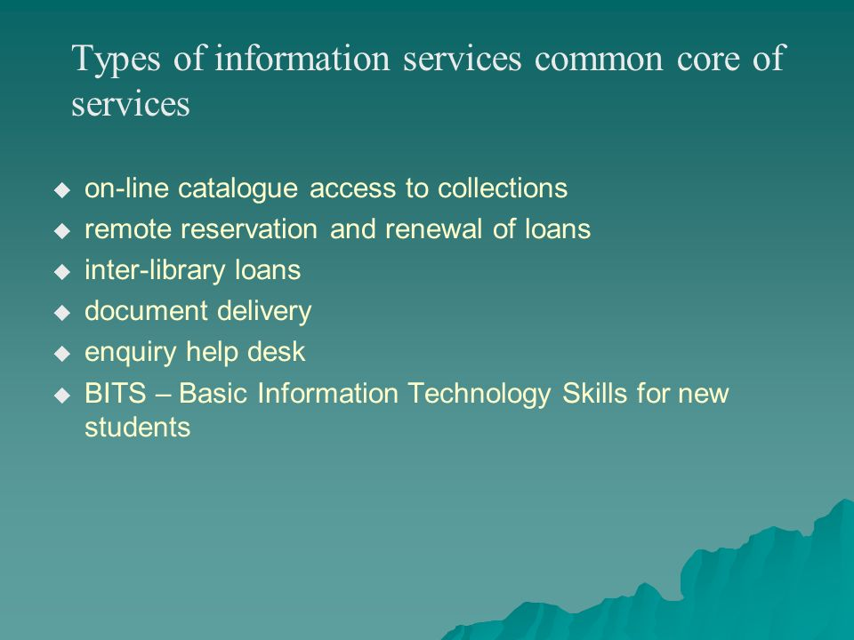 Types of information services common core of services on-line catalogue access to collections remote reservation and renewal of loans inter-library loans document delivery enquiry help desk BITS – Basic Information Technology Skills for new students