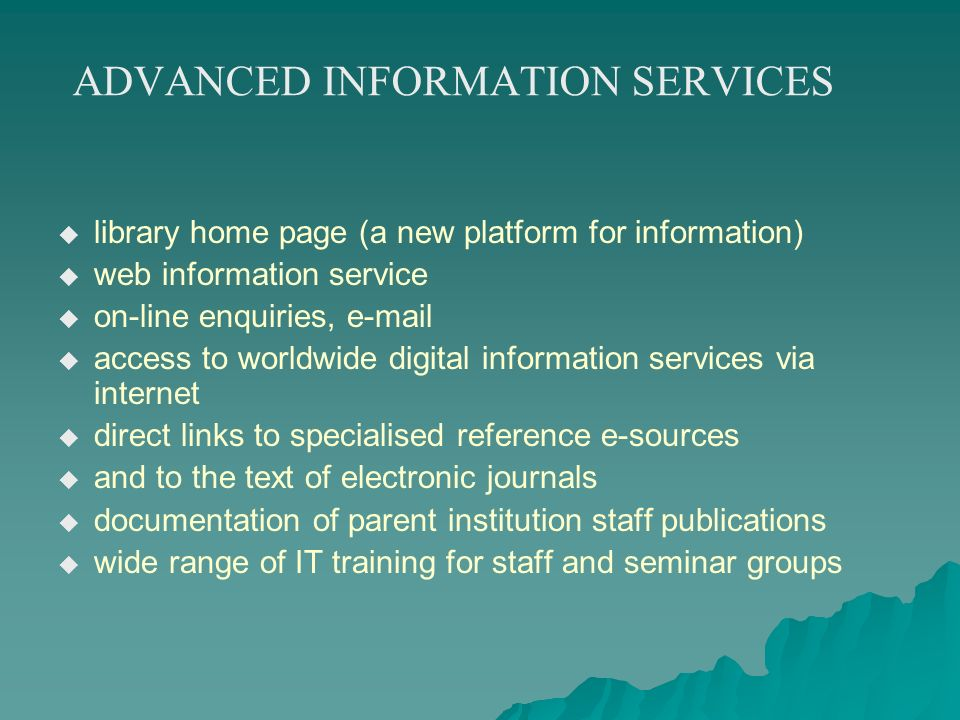 ADVANCED INFORMATION SERVICES library home page (a new platform for information) web information service on-line enquiries, e-mail access to worldwide digital information services via internet direct links to specialised reference e-sources and to the text of electronic journals documentation of parent institution staff publications wide range of IT training for staff and seminar groups