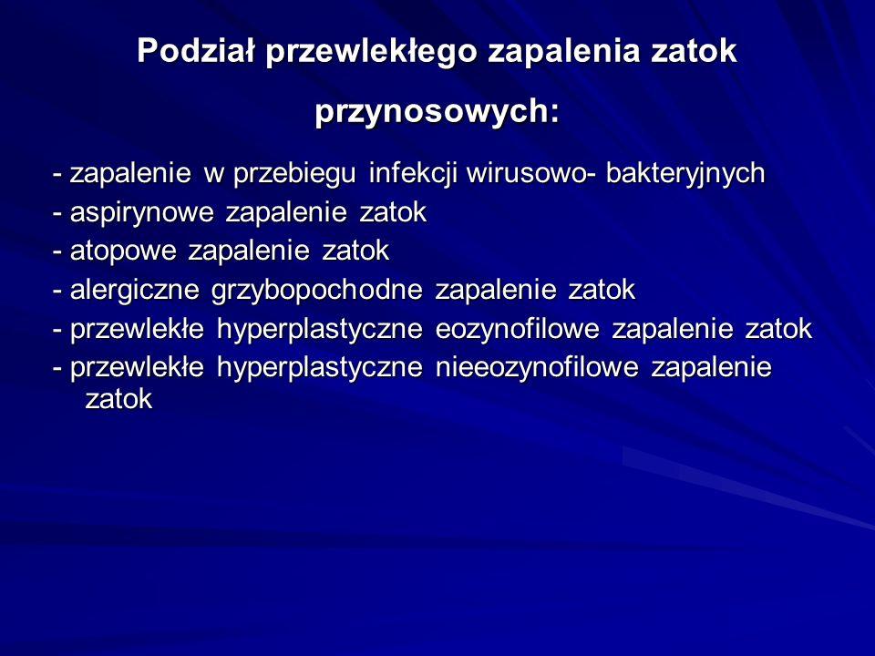 Podział przewlekłego zapalenia zatok przynosowych: - zapalenie w przebiegu infekcji wirusowo- bakteryjnych - aspirynowe zapalenie zatok - atopowe zapalenie zatok - alergiczne grzybopochodne zapalenie zatok - przewlekłe hyperplastyczne eozynofilowe zapalenie zatok - przewlekłe hyperplastyczne nieeozynofilowe zapalenie zatok