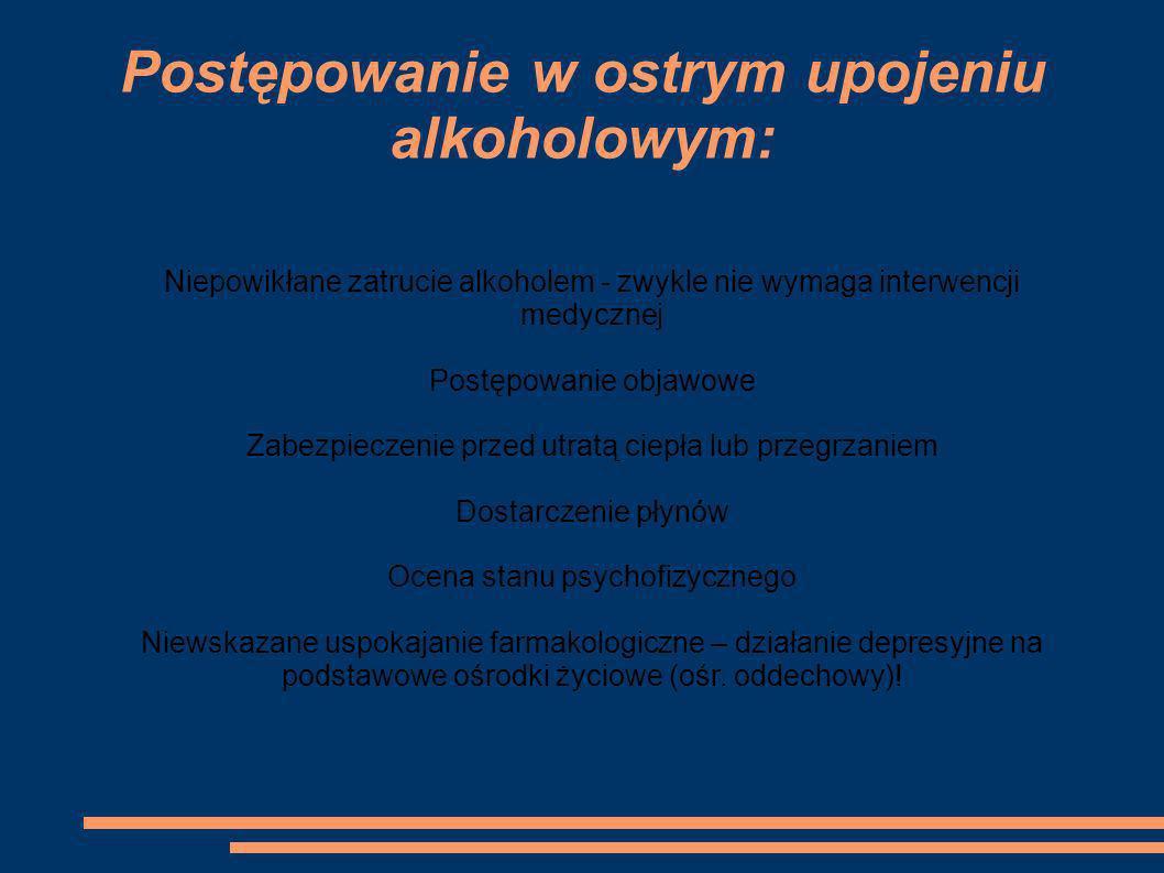 Postępowanie w ostrym upojeniu alkoholowym: Niepowikłane zatrucie alkoholem - zwykle nie wymaga interwencji medycznej Postępowanie objawowe Zabezpiecz