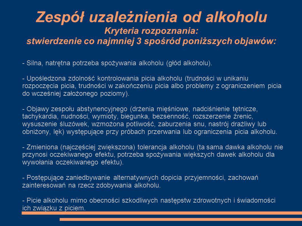 Zespół uzależnienia od alkoholu Kryteria rozpoznania: stwierdzenie co najmniej 3 spośród poniższych objawów: - Silna, natrętna potrzeba spożywania alk