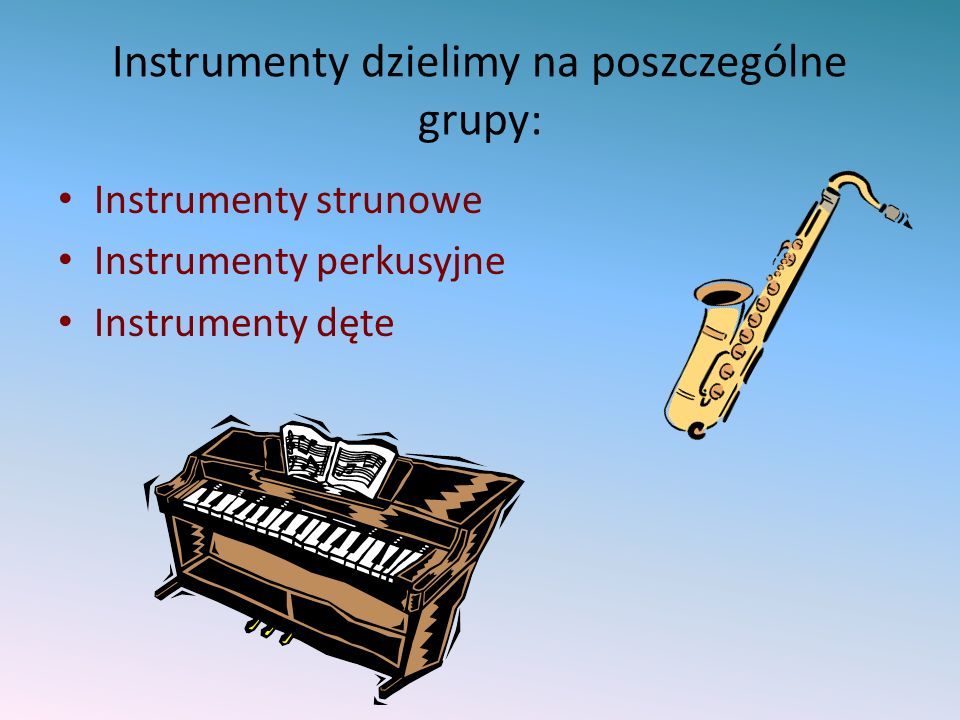 Instrumenty dzielimy na poszczególne grupy: Instrumenty strunowe Instrumenty perkusyjne Instrumenty dęte