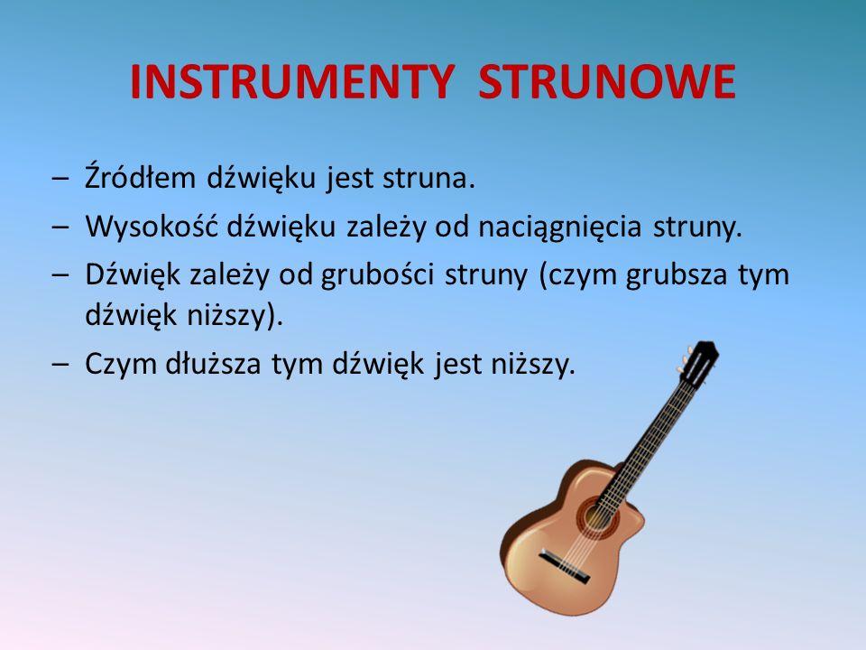 INSTRUMENTY STRUNOWE –Źródłem dźwięku jest struna. –Wysokość dźwięku zależy od naciągnięcia struny. –Dźwięk zależy od grubości struny (czym grubsza ty