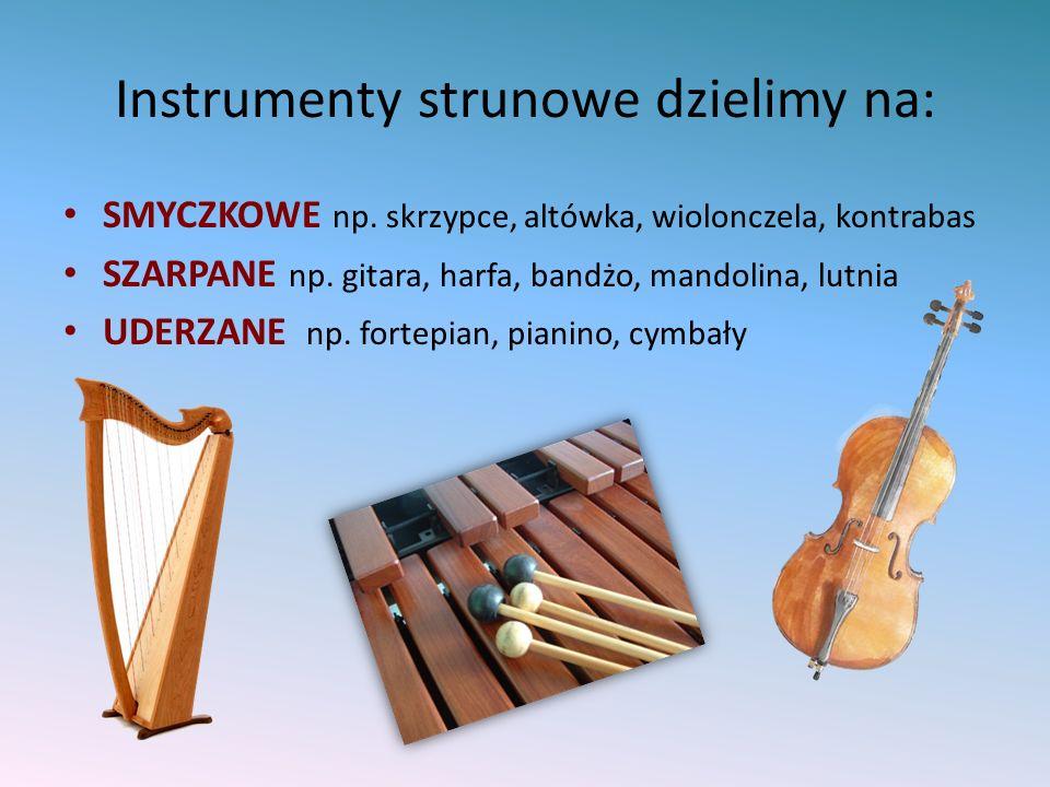 Instrumenty strunowe dzielimy na: SMYCZKOWE np. skrzypce, altówka, wiolonczela, kontrabas SZARPANE np. gitara, harfa, bandżo, mandolina, lutnia UDERZA