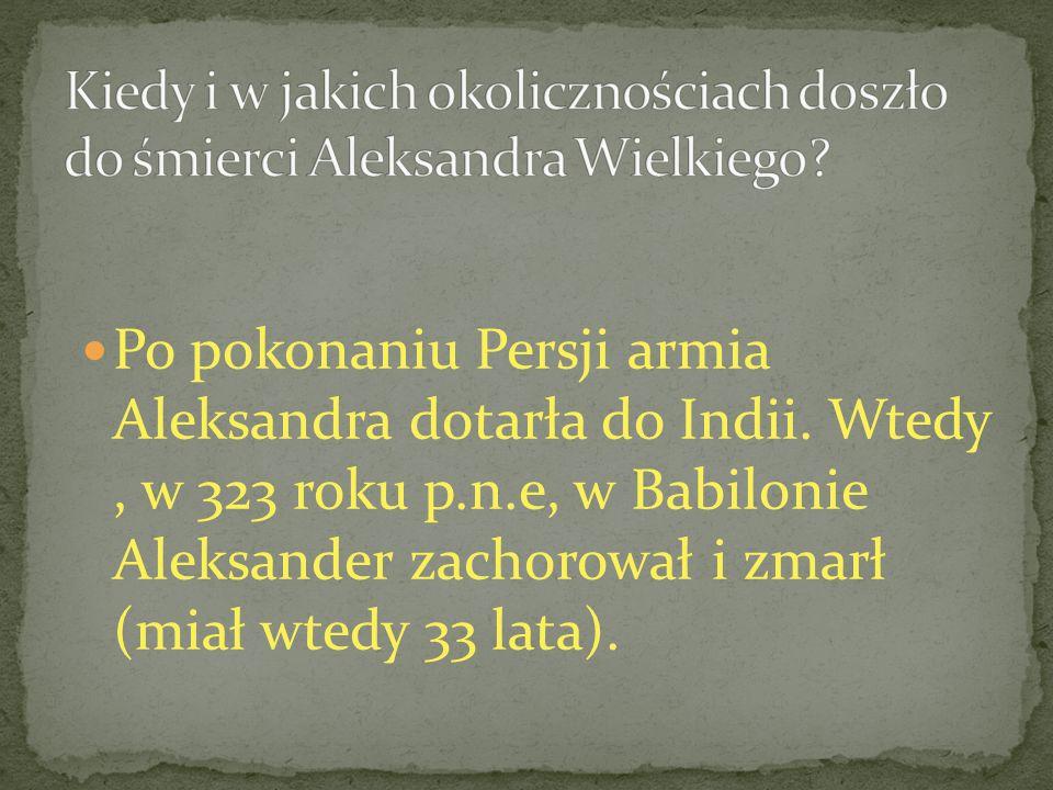Po pokonaniu Persji armia Aleksandra dotarła do Indii. Wtedy, w 323 roku p.n.e, w Babilonie Aleksander zachorował i zmarł (miał wtedy 33 lata).