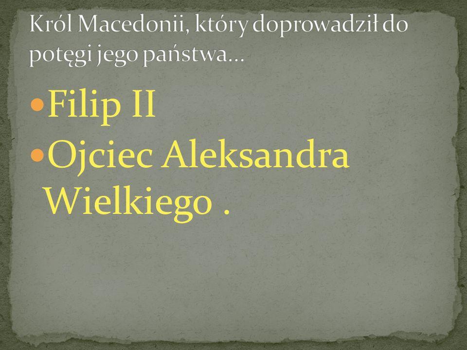 Filip II Ojciec Aleksandra Wielkiego.