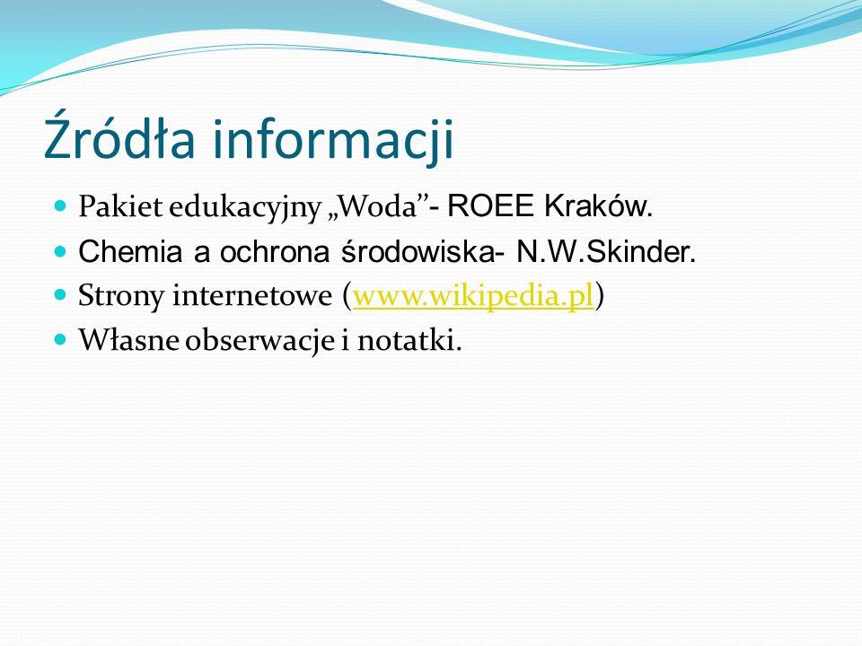 Źródła informacji Pakiet edukacyjny Woda - ROEE Kraków. Chemia a ochrona środowiska- N.W.Skinder. Strony internetowe (www.wikipedia.pl)www.wikipedia.p
