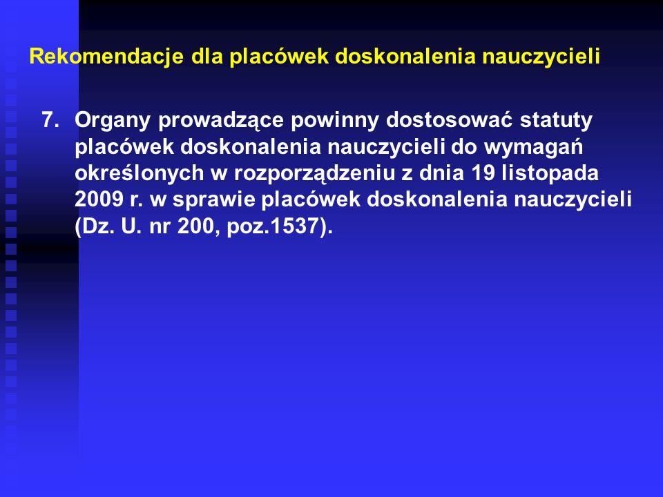 Rekomendacje dla placówek doskonalenia nauczycieli 7.Organy prowadzące powinny dostosować statuty placówek doskonalenia nauczycieli do wymagań określonych w rozporządzeniu z dnia 19 listopada 2009 r.