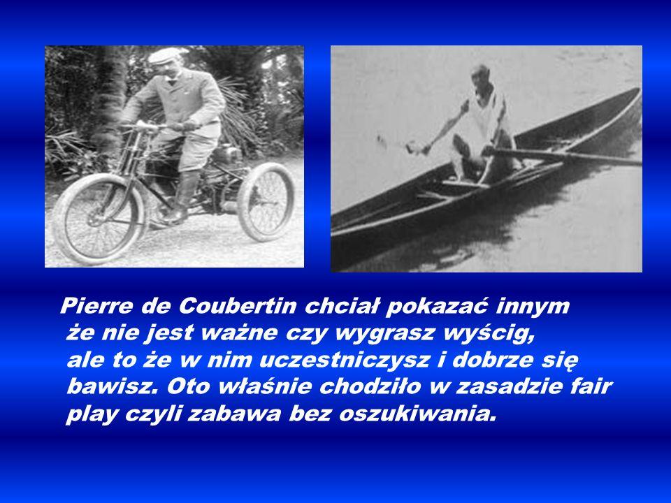 Pierre de Coubertin chciał pokazać innym że nie jest ważne czy wygrasz wyścig, ale to że w nim uczestniczysz i dobrze się bawisz. Oto właśnie chodziło