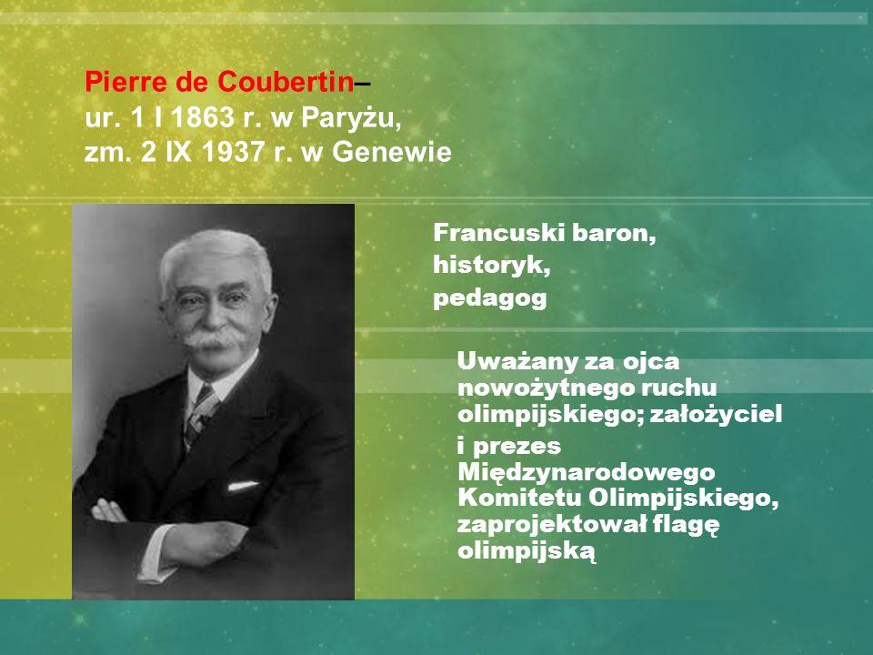 Pierre de Coubertin– ur. 1 I 1863 r. w Paryżu, zm. 2 IX 1937 r. w Genewie Francuski baron, historyk, pedagog Uważany za ojca nowożytnego ruchu olimpij