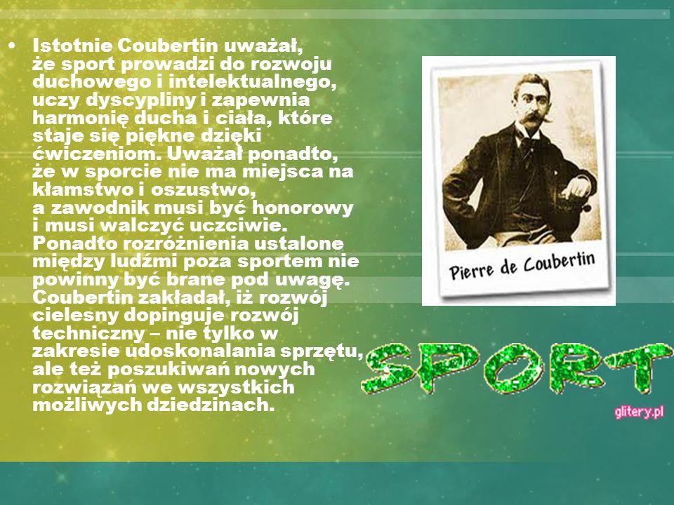 Istotnie Coubertin uważał, że sport prowadzi do rozwoju duchowego i intelektualnego, uczy dyscypliny i zapewnia harmonię ducha i ciała, które staje si