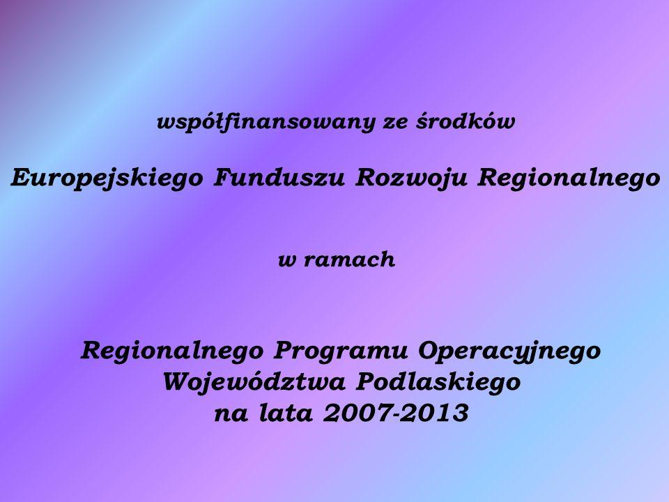 współfinansowany ze środków Europejskiego Funduszu Rozwoju Regionalnego w ramach Regionalnego Programu Operacyjnego Województwa Podlaskiego na lata 2007-2013