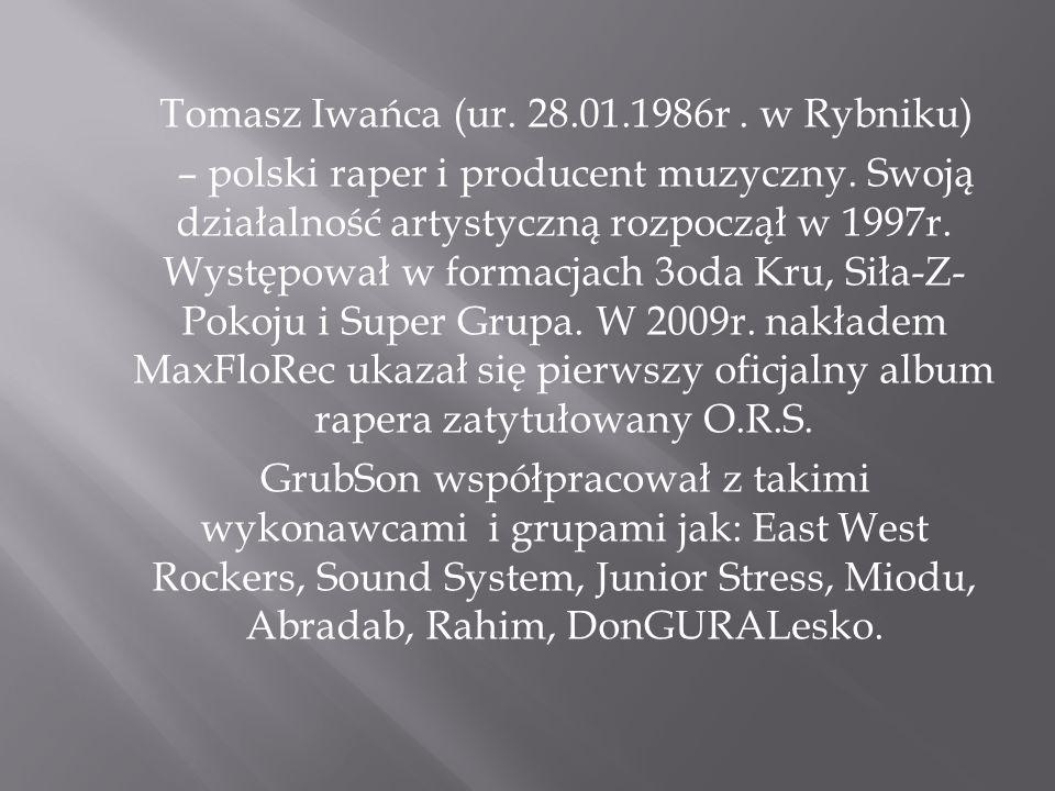 Tomasz Iwańca (ur. 28.01.1986r. w Rybniku) – polski raper i producent muzyczny. Swoją działalność artystyczną rozpoczął w 1997r. Występował w formacja
