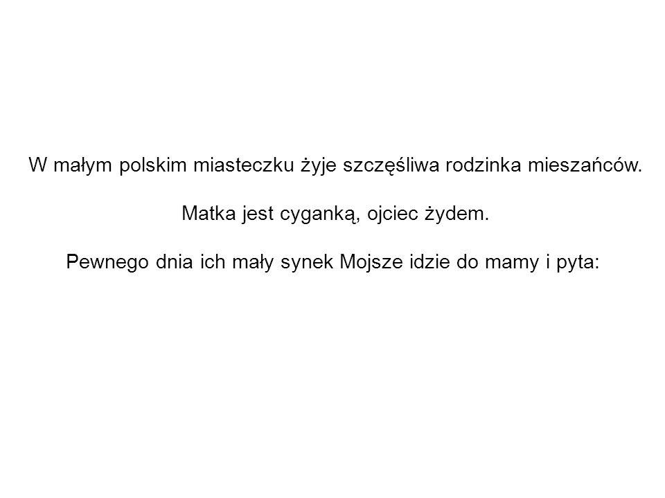 W małym polskim miasteczku żyje szczęśliwa rodzinka mieszańców. Matka jest cyganką, ojciec żydem. Pewnego dnia ich mały synek Mojsze idzie do mamy i p