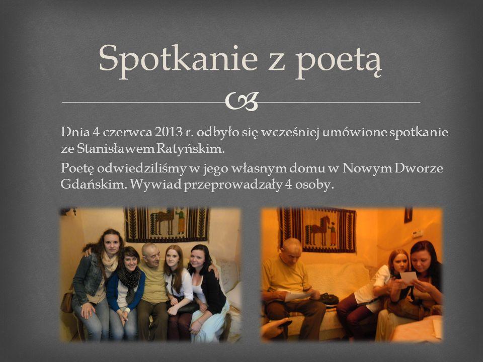 Dnia 4 czerwca 2013 r. odbyło się wcześniej umówione spotkanie ze Stanisławem Ratyńskim. Poetę odwiedziliśmy w jego własnym domu w Nowym Dworze Gdańsk