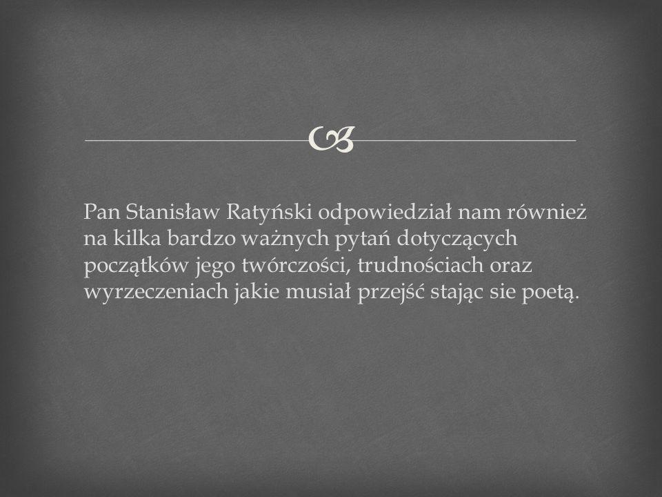 Pan Stanisław Ratyński odpowiedział nam również na kilka bardzo ważnych pytań dotyczących początków jego twórczości, trudnościach oraz wyrzeczeniach j