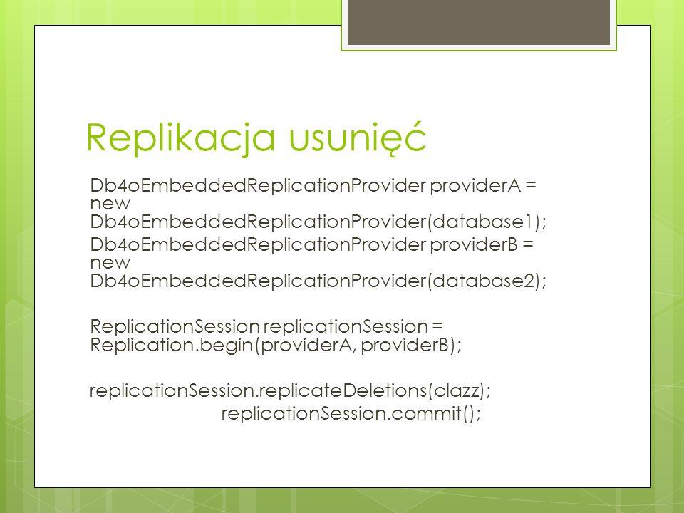 Replikacja usunięć Db4oEmbeddedReplicationProvider providerA = new Db4oEmbeddedReplicationProvider(database1); Db4oEmbeddedReplicationProvider provide