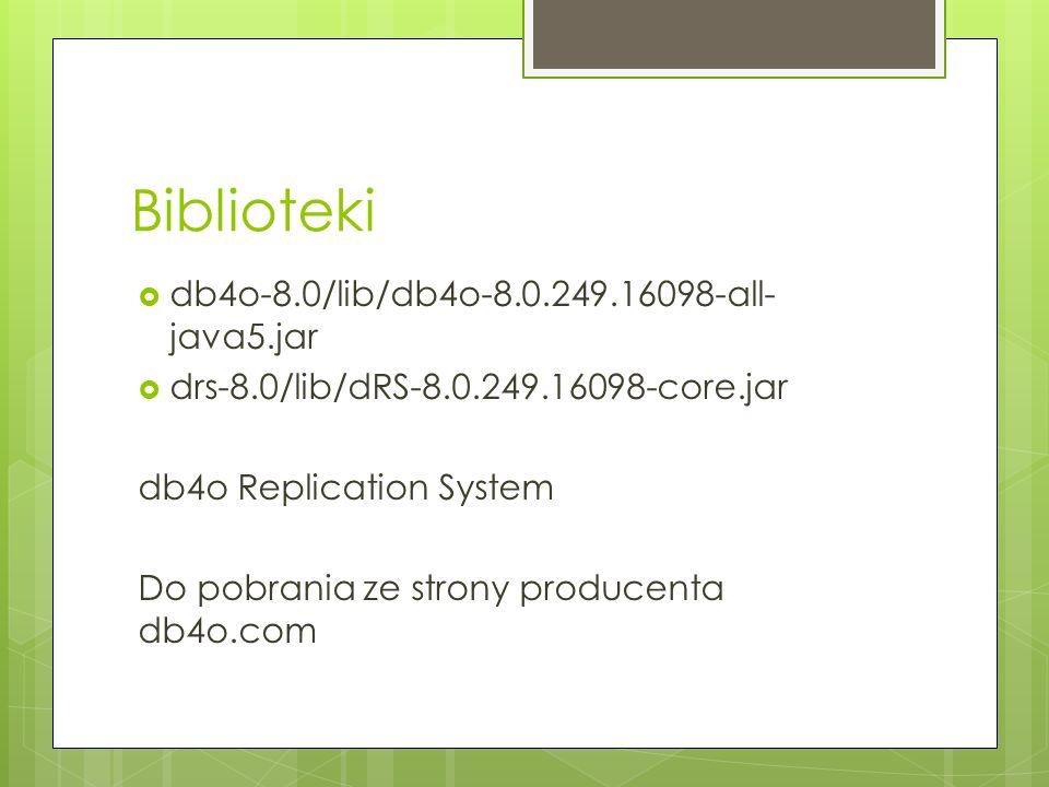 Biblioteki db4o-8.0/lib/db4o-8.0.249.16098-all- java5.jar drs-8.0/lib/dRS-8.0.249.16098-core.jar db4o Replication System Do pobrania ze strony produce
