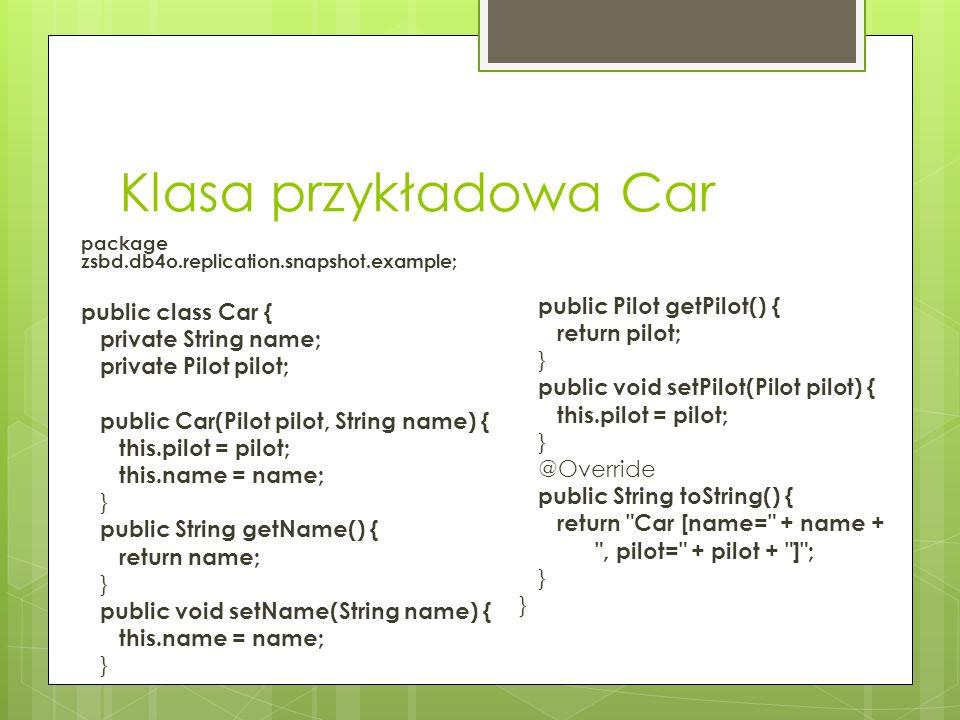 Klasa przykładowa Pilot package zsbd.db4o.replication.snapshot.example; public class Pilot { private String name; private int points; public Pilot(String name, int points) { super(); this.name = name; this.points = points; } public String getName() { return name; } public void setName(String name) { this.name = name; } public int getPoints() { return points; } public void setPoints(int points) { this.points = points; } @Override public String toString() { return Pilot [name= + name + , points= + points + ] ; }