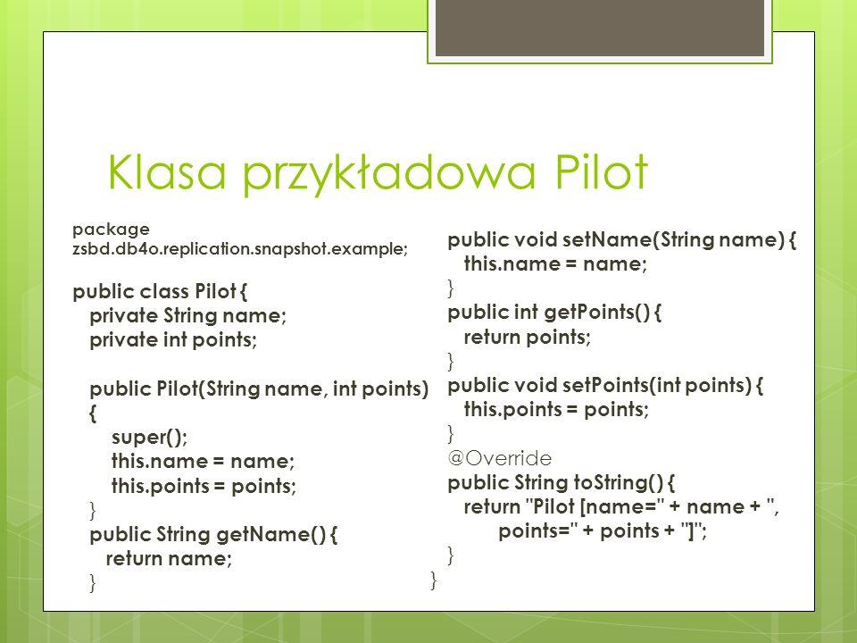 Klasa przykładowa Pilot package zsbd.db4o.replication.snapshot.example; public class Pilot { private String name; private int points; public Pilot(Str
