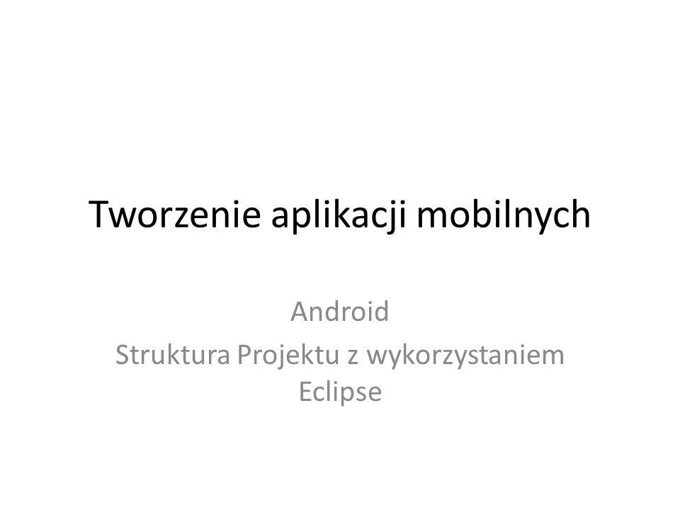 Tworzenie aplikacji mobilnych Android Struktura Projektu z wykorzystaniem Eclipse